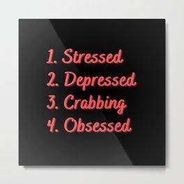 Stressed. Depressed. Crabbing. Obsessed. Metal Print
