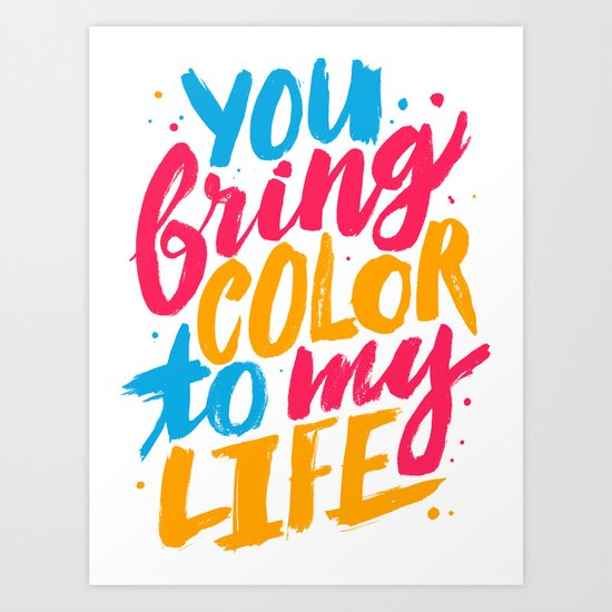 You Bring Color To My Life Art Print