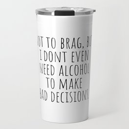 Don't need alcohol to make bad decisions Travel Mug