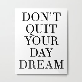 DONT QUIT YOUR DAY DREAM motivational quote Metal Print