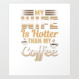Funny My Wife Is Hotter Than My Coffee Art Print