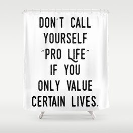 """Don't Call Yourself """"Pro Life"""" if you only Value Certain Lives Shower Curtain"""