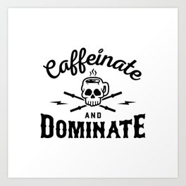 Caffeinate And Dominate v2 Art Print