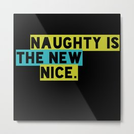 Naughty Is The New Nice. Metal Print