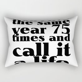 Don't live the same year 75 times and call it a life Rectangular Pillow