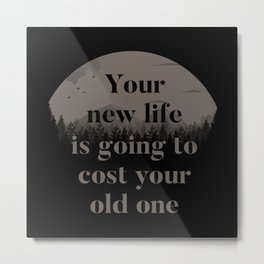 Your New Life Is Going To Cost Your Old One Metal Print