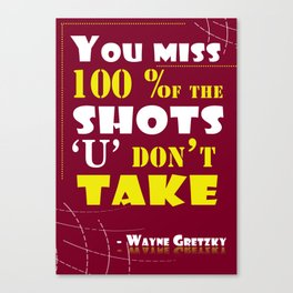 You miss 100 percent of the shots you don't take. - Wayne Gretzky Canvas Print