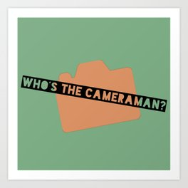 WHO'S THE CAMERAMAN? Art Print