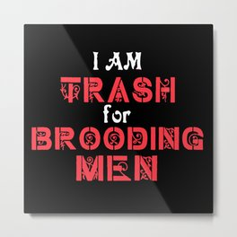I Am Trash for Brooding Men Metal Print