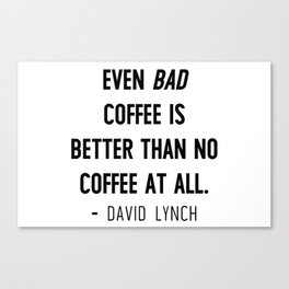 Even bad coffee is better than no coffee at all - David Lynch Canvas Print