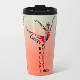 Ballet To The Pointe: Crazy Dance Mom Travel Mug