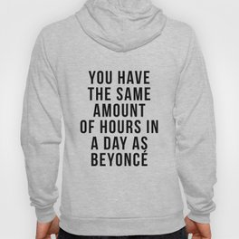You have the sam amount of hours in a day as Bey Hoody