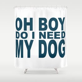 Oh Boy Do I Need My Dog Shower Curtain
