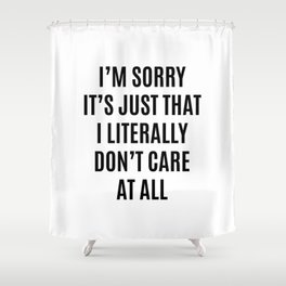 I'M SORRY IT'S JUST THAT I LITERALLY DON'T CARE AT ALL Shower Curtain