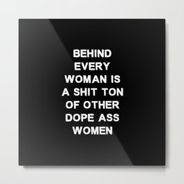 Behind every woman is a shit ton of other dope ass women - black and white Metal Print