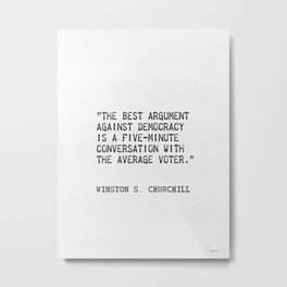 """""""The best argument against democracy is a five-minute conversation with the average voter."""" Metal Print"""