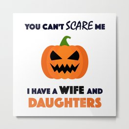 You Can't Scare Me I Have A Wife And Daughters Metal Print
