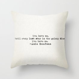 """""""You have me. Until ever last star in the galaxy dies. You have me."""" -Amie Kaufman Throw Pillow"""