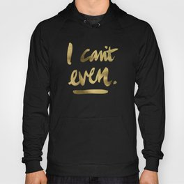 I Can't Even – Gold Ink Hoody