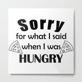 Sorry I was hungry Metal Print