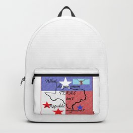 What Do You Mean TEXAS isn't a Republic Anymore Backpack
