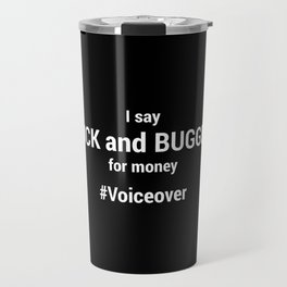 I Say Fuck and Bugger for money #Voiceover Travel Mug