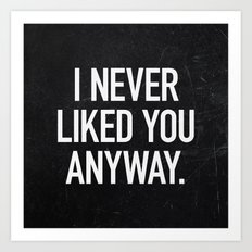 I Never Liked You Anyway Art Print