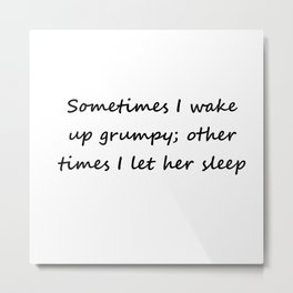 Sometimes I wake up grumpy; other times I let her sleep Metal Print