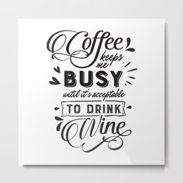 Coffee keeps me busy until its acceptable to drink wine - Funny hand drawn quotes illustration. Funny humor. Life sayings. Metal Print