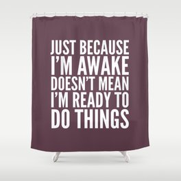 Just Because I'm Awake Doesn't Mean I'm Ready To Do Things (Eggplant) Shower Curtain