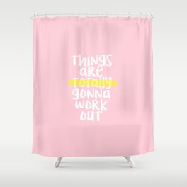 THINGS ARE TOTALLY GONNA WORK OUT Shower Curtain