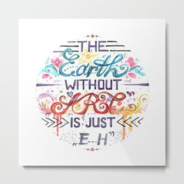 "The Earth without ART is just ""eh"" ~ watercolor quote Metal Print"