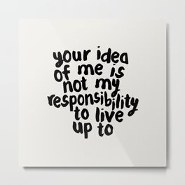 YOUR IDEA OF ME IS NOT MY RESPONSIBILITY TO LIVE UP TO Metal Print