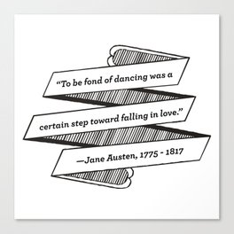 Jane Austen Quote: To be fond of dancing was a certain step toward falling in love Canvas Print