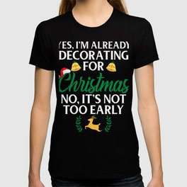 Yes, I'm Already Decorating For Christmas No, It's Not Too Early T-shirt