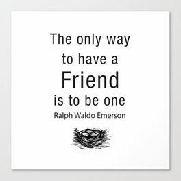 The only way to have a friend is to be one. – RW Emerson Canvas Print