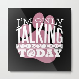 I'm only talking to my dog today Metal Print