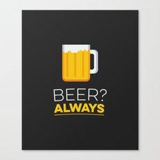Beer? Always Canvas Print