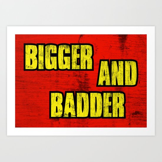 BIGGER AND BADDER Art Print