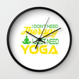 I Don't Need Therapy I just Need a Yoga. Get up, get better, get here! Get Yoga! Be calm! Relax Wall Clock