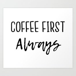 Coffee First Always Art Print