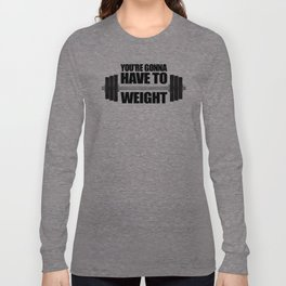 You're Gonna Have To Weight Long Sleeve T-shirt
