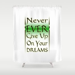 Never Ever Give Up On Your Dreams Shower Curtain