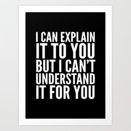 I Can Explain it to You, But I Can't Understand it for You (Black & White) Art Print