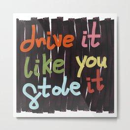Drive It Like You Stole It Metal Print
