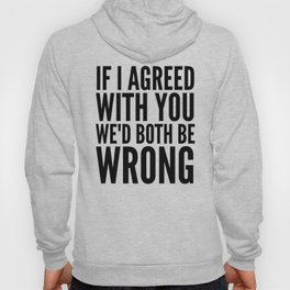 If I Agreed With You We'd Both Be Wrong Hoody