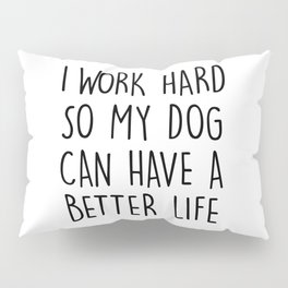 I WORK HARD SO MY DOG CAN HAVE A BETTER LIFE Pillow Sham