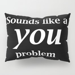 Sounds Like A You Problem - black background Pillow Sham
