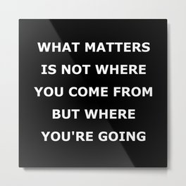 What matters is not where you come from but where you're going Metal Print