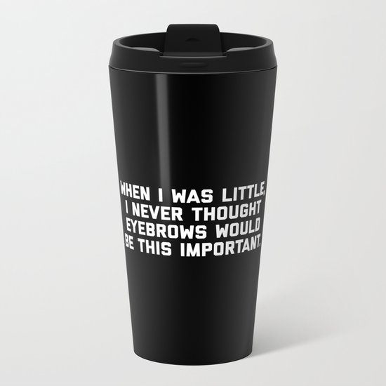 Eyebrows Are Important Funny Quote Metal Travel Mug